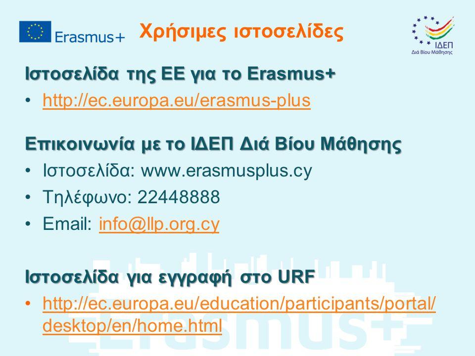 Χρήσιμες ιστοσελίδες Ιστοσελίδα της ΕΕ για το Erasmus+ http://ec.europa.eu/erasmus-plus Επικοινωνία με το ΙΔΕΠ Διά Βίου Μάθησης Ιστοσελίδα: www.erasmusplus.cy Τηλέφωνο: 22448888 Email: info@llp.org.cyinfo@llp.org.cy Ιστοσελίδα για εγγραφή στο URF http://ec.europa.eu/education/participants/portal/ desktop/en/home.htmlhttp://ec.europa.eu/education/participants/portal/ desktop/en/home.html