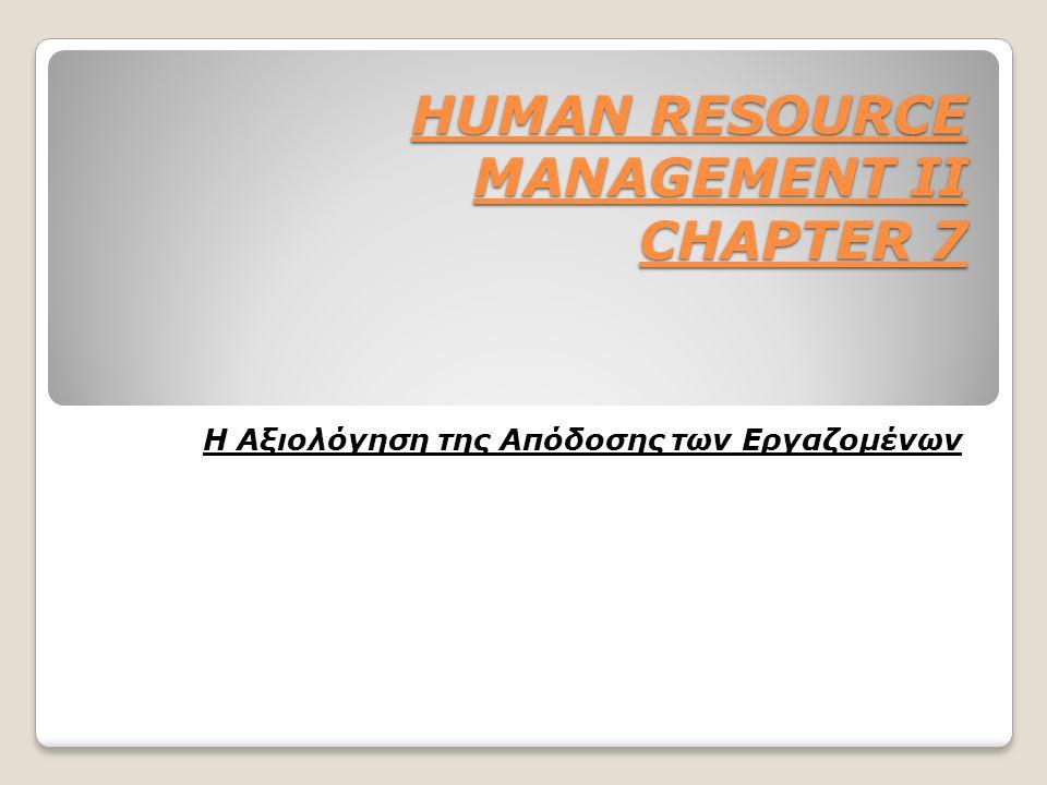 HUMAN RESOURCE MANAGEMENT II CHAPTER 7 HUMAN RESOURCE MANAGEMENT II CHAPTER 7 Η Αξιολόγηση της Απόδοσης των Εργαζομένων