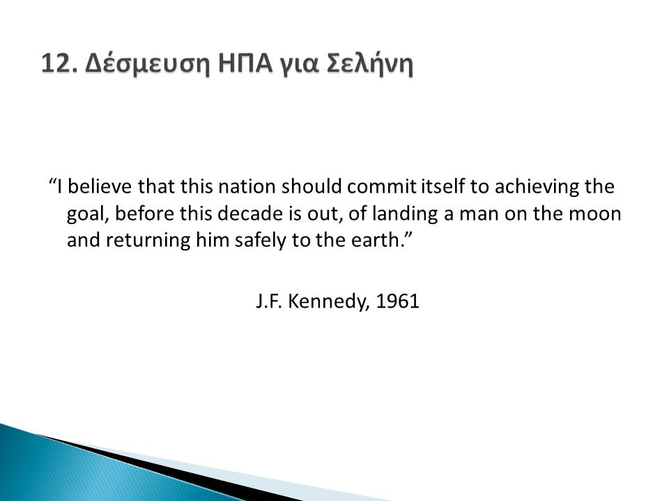 I believe that this nation should commit itself to achieving the goal, before this decade is out, of landing a man on the moon and returning him safely to the earth. J.F.