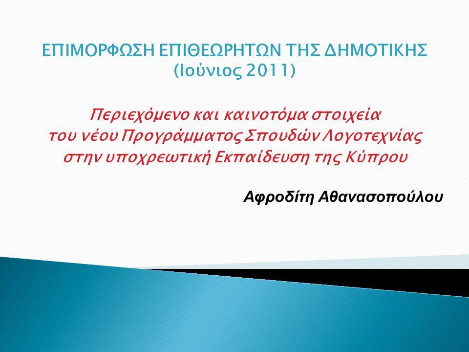 ΕΠΙΜΟΡΦΩΣΗ ΕΠΙΘΕΩΡΗΤΩΝ ΤΗΣ ΔΗΜΟΤΙΚΗΣ (Ιούνιος 2011) Περιεχόμενο και καινοτόμα στοιχεία του νέου Προγράμματος Σπουδών Λογοτεχνίας στην υποχρεωτική Εκπαίδευση της Κύπρου Αφροδίτη Αθανασοπούλου