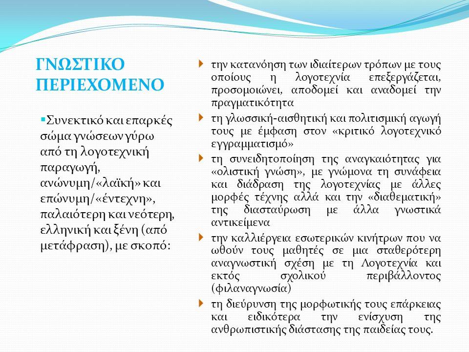 ΓΝΩΣΤΙΚΟ ΠΕΡΙΕΧΟΜΕΝΟ  Συνεκτικό και επαρκές σώμα γνώσεων γύρω από τη λογοτεχνική παραγωγή, ανώνυμη/«λαϊκή» και επώνυμη/«έντεχνη», παλαιότερη και νεότερη, ελληνική και ξένη (από μετάφραση), με σκοπό:  την κατανόηση των ιδιαίτερων τρόπων με τους οποίους η λογοτεχνία επεξεργάζεται, προσομοιώνει, αποδομεί και αναδομεί την πραγματικότητα  τη γλωσσική-αισθητική και πολιτισμική αγωγή τους με έμφαση στον «κριτικό λογοτεχνικό εγγραμματισμό»  τη συνειδητοποίηση της αναγκαιότητας για «ολιστική γνώση», με γνώμονα τη συνάφεια και διάδραση της λογοτεχνίας με άλλες μορφές τέχνης αλλά και την «διαθεματική» της διασταύρωση με άλλα γνωστικά αντικείμενα  την καλλιέργεια εσωτερικών κινήτρων που να ωθούν τους μαθητές σε μια σταθερότερη αναγνωστική σχέση με τη Λογοτεχνία και εκτός σχολικού περιβάλλοντος (φιλαναγνωσία)  τη διεύρυνση της μορφωτικής τους επάρκειας και ειδικότερα την ενίσχυση της ανθρωπιστικής διάστασης της παιδείας τους.