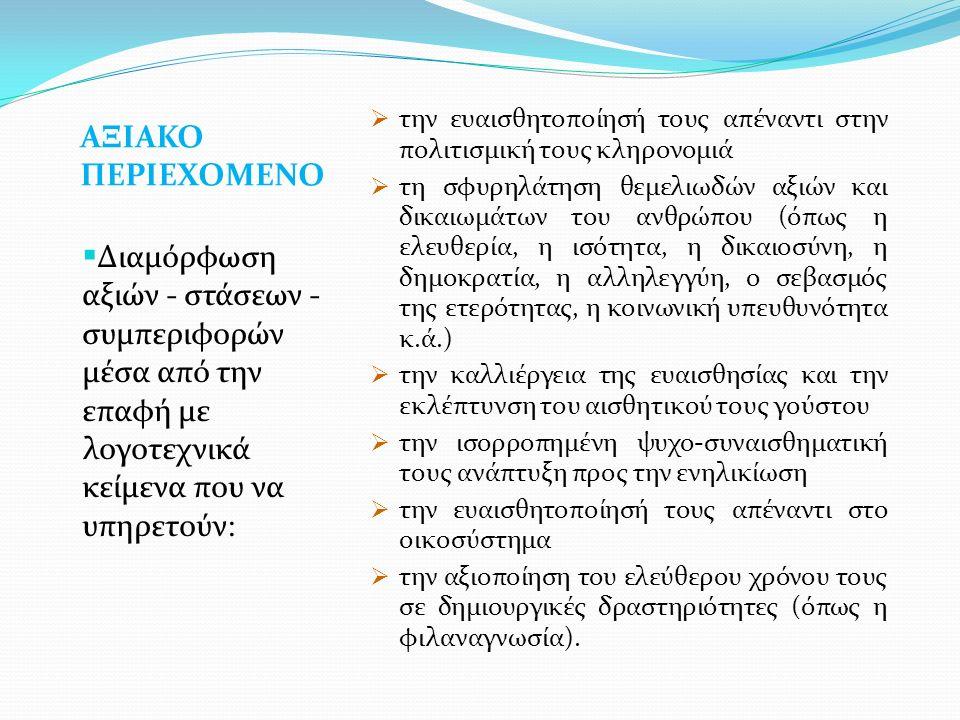 ΑΞΙΑΚΟ ΠΕΡΙΕΧΟΜΕΝΟ  Διαμόρφωση αξιών - στάσεων - συμπεριφορών μέσα από την επαφή με λογοτεχνικά κείμενα που να υπηρετούν:  την ευαισθητοποίησή τους απέναντι στην πολιτισμική τους κληρονομιά  τη σφυρηλάτηση θεμελιωδών αξιών και δικαιωμάτων του ανθρώπου (όπως η ελευθερία, η ισότητα, η δικαιοσύνη, η δημοκρατία, η αλληλεγγύη, ο σεβασμός της ετερότητας, η κοινωνική υπευθυνότητα κ.ά.)  την καλλιέργεια της ευαισθησίας και την εκλέπτυνση του αισθητικού τους γούστου  την ισορροπημένη ψυχο-συναισθηματική τους ανάπτυξη προς την ενηλικίωση  την ευαισθητοποίησή τους απέναντι στο οικοσύστημα  την αξιοποίηση του ελεύθερου χρόνου τους σε δημιουργικές δραστηριότητες (όπως η φιλαναγνωσία).