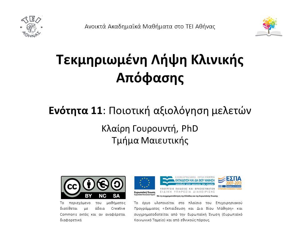 Τεκμηριωμένη Λήψη Κλινικής Απόφασης Ενότητα 11: Ποιοτική αξιολόγηση μελετών Κλαίρη Γουρουντή, PhD Τμήμα Μαιευτικής Ανοικτά Ακαδημαϊκά Μαθήματα στο ΤΕΙ Αθήνας Το περιεχόμενο του μαθήματος διατίθεται με άδεια Creative Commons εκτός και αν αναφέρεται διαφορετικά Το έργο υλοποιείται στο πλαίσιο του Επιχειρησιακού Προγράμματος «Εκπαίδευση και Δια Βίου Μάθηση» και συγχρηματοδοτείται από την Ευρωπαϊκή Ένωση (Ευρωπαϊκό Κοινωνικό Ταμείο) και από εθνικούς πόρους.