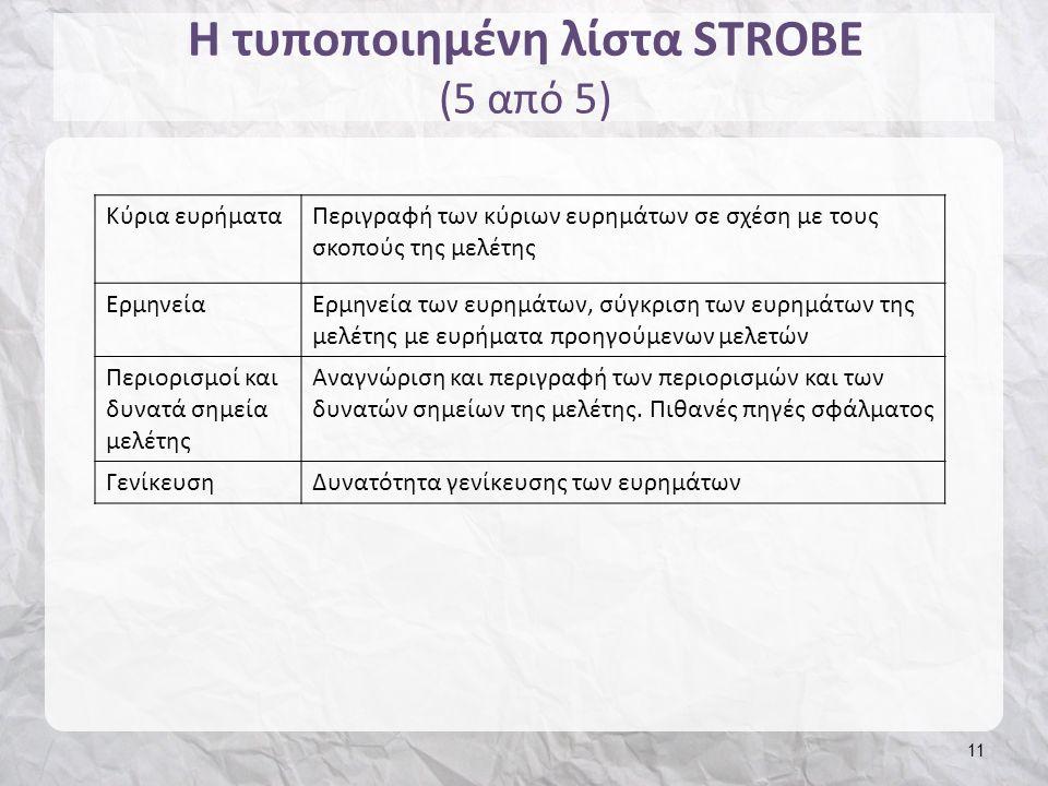 Η τυποποιημένη λίστα STROBE (5 από 5) 11 Κύρια ευρήματαΠεριγραφή των κύριων ευρημάτων σε σχέση με τους σκοπούς της μελέτης ΕρμηνείαΕρμηνεία των ευρημάτων, σύγκριση των ευρημάτων της μελέτης με ευρήματα προηγούμενων μελετών Περιορισμοί και δυνατά σημεία μελέτης Αναγνώριση και περιγραφή των περιορισμών και των δυνατών σημείων της μελέτης.