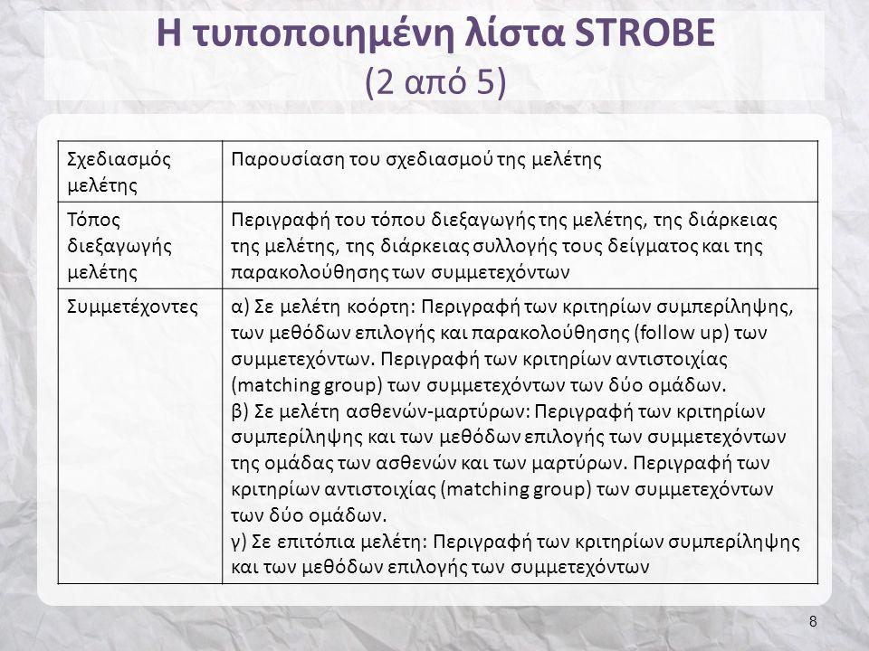 Η τυποποιημένη λίστα STROBE (2 από 5) 8 Σχεδιασμός μελέτης Παρουσίαση του σχεδιασμού της μελέτης Τόπος διεξαγωγής μελέτης Περιγραφή του τόπου διεξαγωγής της μελέτης, της διάρκειας της μελέτης, της διάρκειας συλλογής τους δείγματος και της παρακολούθησης των συμμετεχόντων Συμμετέχοντεςα) Σε μελέτη κοόρτη: Περιγραφή των κριτηρίων συμπερίληψης, των μεθόδων επιλογής και παρακολούθησης (follow up) των συμμετεχόντων.