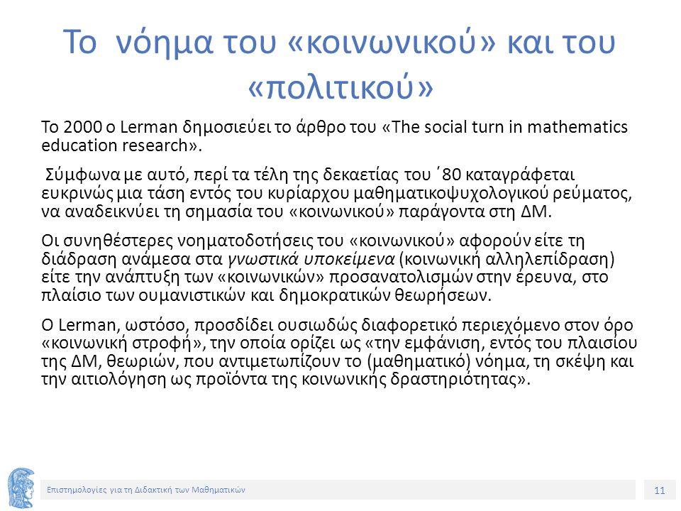 11 Επιστημολογίες για τη Διδακτική των Μαθηματικών Το νόημα του «κοινωνικού» και του «πολιτικού» Το 2000 ο Lerman δημοσιεύει το άρθρο του «The social turn in mathematics education research».