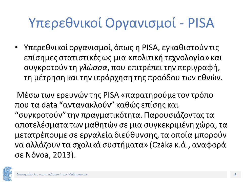 6 Επιστημολογίες για τη Διδακτική των Μαθηματικών Υπερεθνικοί Οργανισμοί - PISA Υπερεθνικοί οργανισμοί, όπως η PISA, εγκαθιστούν τις επίσημες στατιστικές ως μια «πολιτική τεχνολογία» και συγκροτούν τη γλώσσα, που επιτρέπει την περιγραφή, τη μέτρηση και την ιεράρχηση της προόδου των εθνών.