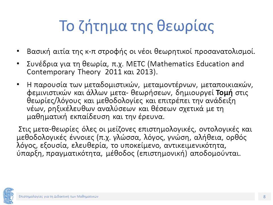 29 Επιστημολογίες για τη Διδακτική των Μαθηματικών Άλλες συνέπειες της στροφής Στην ουσία, αναφέρει ο Pais, έχουμε μια αντιστροφή: τα μαθηματικά καθίστανται σημαντικά όχι γιατί έχουν αξία χρήσης∙ αλλά αποδίδουν στους ανθρώπους σχολική και επαγγελματική αξιοπιστία.