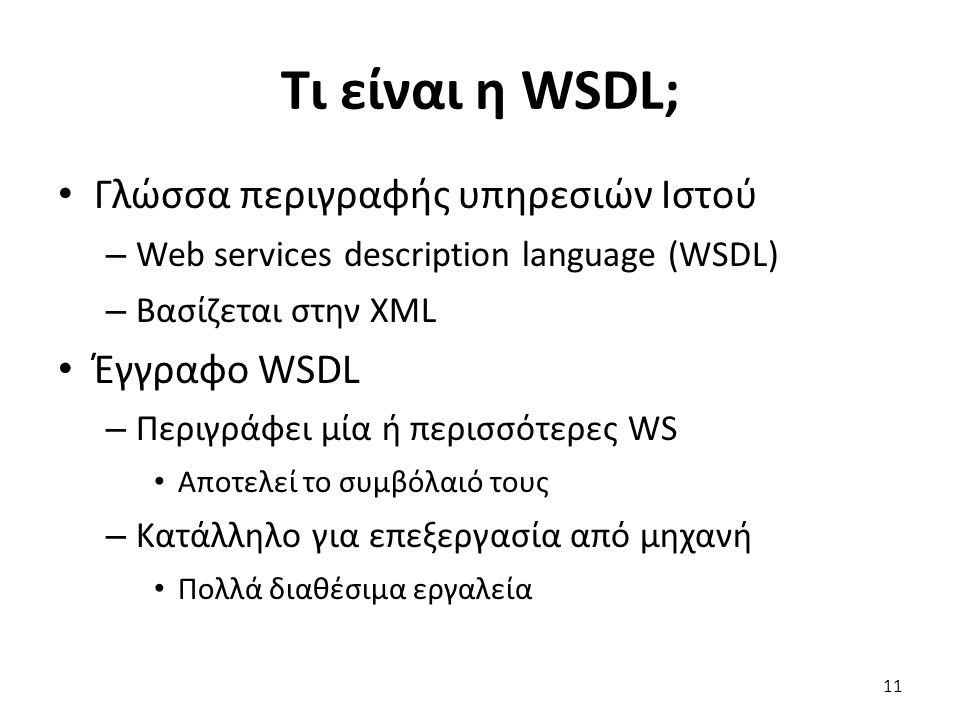 Τι είναι η WSDL; Γλώσσα περιγραφής υπηρεσιών Ιστού – Web services description language (WSDL) – Βασίζεται στην XML Έγγραφο WSDL – Περιγράφει μία ή περισσότερες WS Αποτελεί το συμβόλαιό τους – Κατάλληλο για επεξεργασία από μηχανή Πολλά διαθέσιμα εργαλεία 11