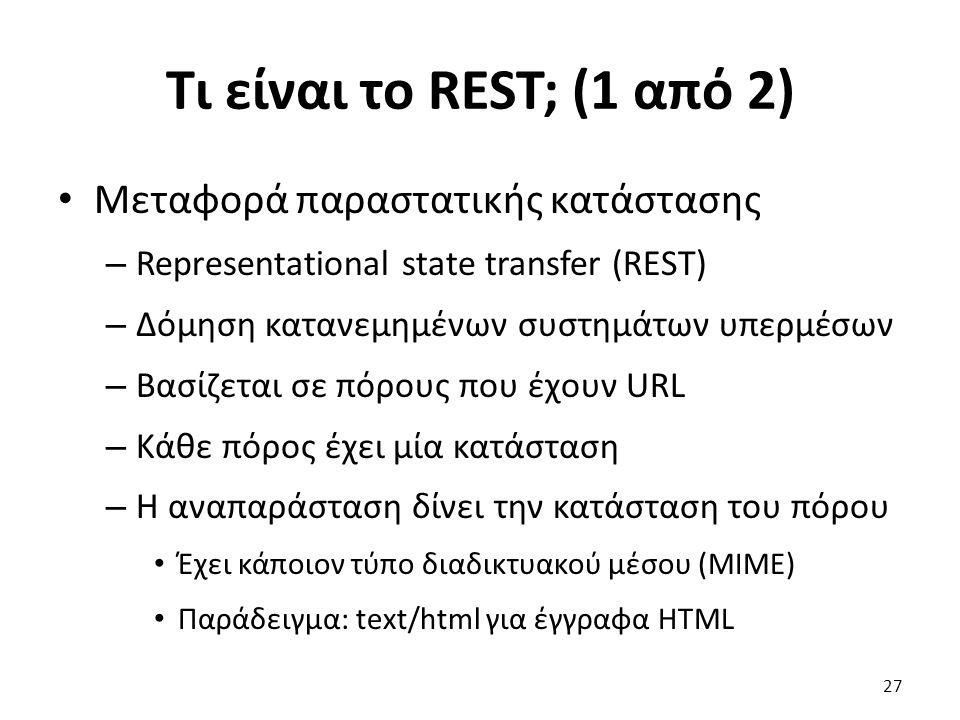 Τι είναι το REST; (1 από 2) Μεταφορά παραστατικής κατάστασης – Representational state transfer (REST) – Δόμηση κατανεμημένων συστημάτων υπερμέσων – Βασίζεται σε πόρους που έχουν URL – Κάθε πόρος έχει μία κατάσταση – Η αναπαράσταση δίνει την κατάσταση του πόρου Έχει κάποιον τύπο διαδικτυακού μέσου (MIME) Παράδειγμα: text/html για έγγραφα HTML 27