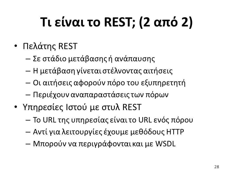 Τι είναι το REST; (2 από 2) Πελάτης REST – Σε στάδιο μετάβασης ή ανάπαυσης – Η μετάβαση γίνεται στέλνοντας αιτήσεις – Οι αιτήσεις αφορούν πόρο του εξυπηρετητή – Περιέχουν αναπαραστάσεις των πόρων Υπηρεσίες Ιστού με στυλ REST – Το URL της υπηρεσίας είναι το URL ενός πόρου – Αντί για λειτουργίες έχουμε μεθόδους HTTP – Μπορούν να περιγράφονται και με WSDL 28