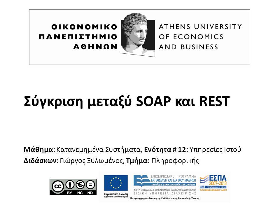 Σύγκριση μεταξύ SOAP και REST Μάθημα: Κατανεμημένα Συστήματα, Ενότητα # 12: Υπηρεσίες Ιστού Διδάσκων: Γιώργος Ξυλωμένος, Τμήμα: Πληροφορικής