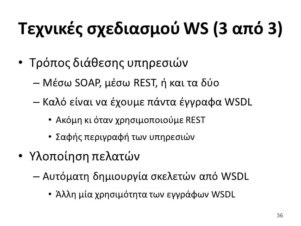 Τεχνικές σχεδιασμού WS (3 από 3) Τρόπος διάθεσης υπηρεσιών – Μέσω SOAP, μέσω REST, ή και τα δύο – Καλό είναι να έχουμε πάντα έγγραφα WSDL Ακόμη κι όταν χρησιμοποιούμε REST Σαφής περιγραφή των υπηρεσιών Υλοποίηση πελατών – Αυτόματη δημιουργία σκελετών από WSDL Άλλη μία χρησιμότητα των εγγράφων WSDL 36
