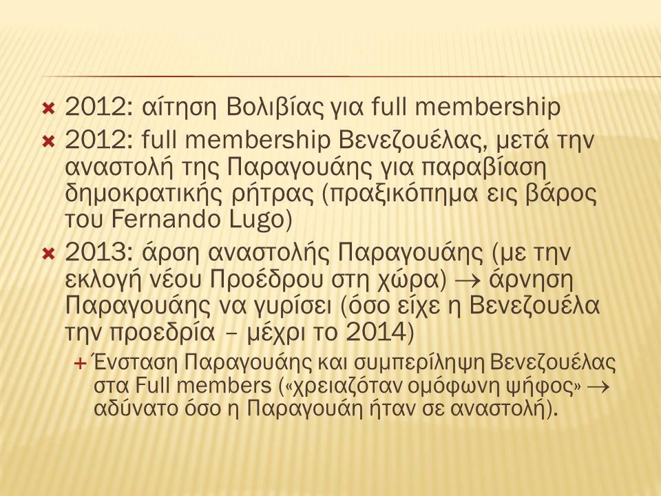  2012: αίτηση Βολιβίας για full membership  2012: full membership Βενεζουέλας, μετά την αναστολή της Παραγουάης για παραβίαση δημοκρατικής ρήτρας (πραξικόπημα εις βάρος του Fernando Lugo)  2013: άρση αναστολής Παραγουάης (με την εκλογή νέου Προέδρου στη χώρα)  άρνηση Παραγουάης να γυρίσει (όσο είχε η Βενεζουέλα την προεδρία – μέχρι το 2014)  Ένσταση Παραγουάης και συμπερίληψη Βενεζουέλας στα Full members («χρειαζόταν ομόφωνη ψήφος»  αδύνατο όσο η Παραγουάη ήταν σε αναστολή).