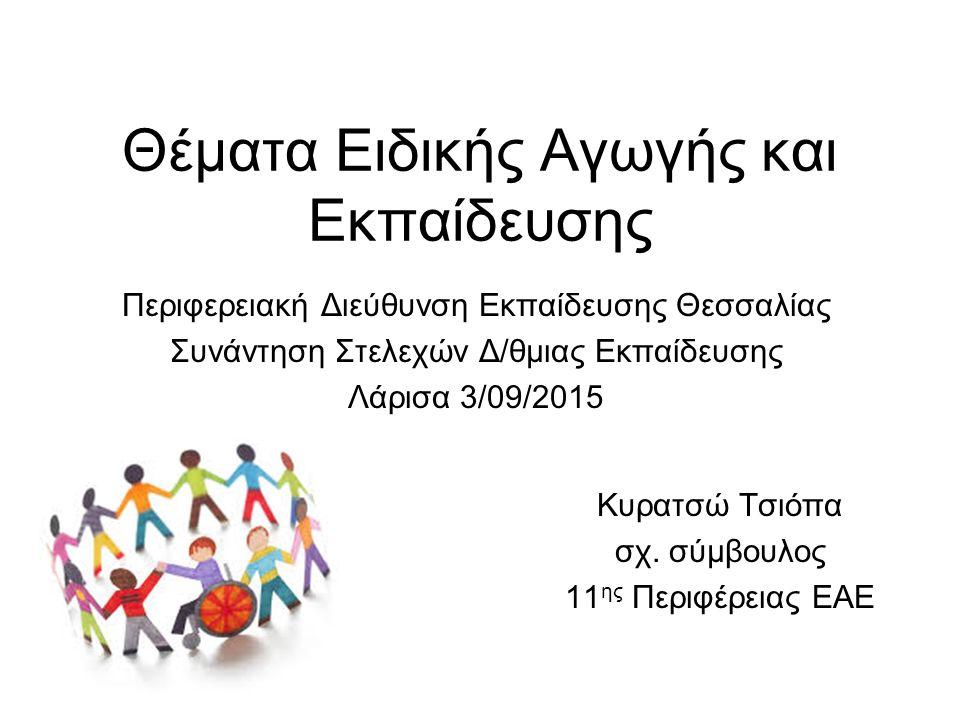 Θέματα Ειδικής Αγωγής και Εκπαίδευσης Περιφερειακή Διεύθυνση Εκπαίδευσης Θεσσαλίας Συνάντηση Στελεχών Δ/θμιας Εκπαίδευσης Λάρισα 3/09/2015 Κυρατσώ Τσιόπα σχ.