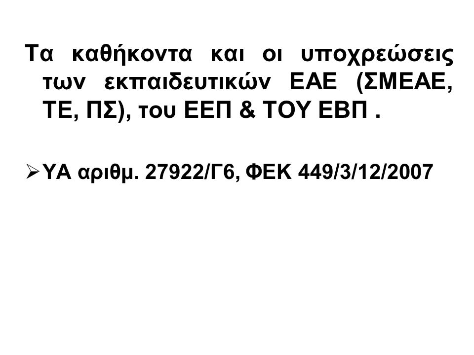 Τα καθήκοντα και οι υποχρεώσεις των εκπαιδευτικών ΕΑΕ (ΣΜΕΑΕ, ΤΕ, ΠΣ), του ΕΕΠ & ΤΟΥ ΕΒΠ.  ΥΑ αριθμ. 27922/Γ6, ΦΕΚ 449/3/12/2007