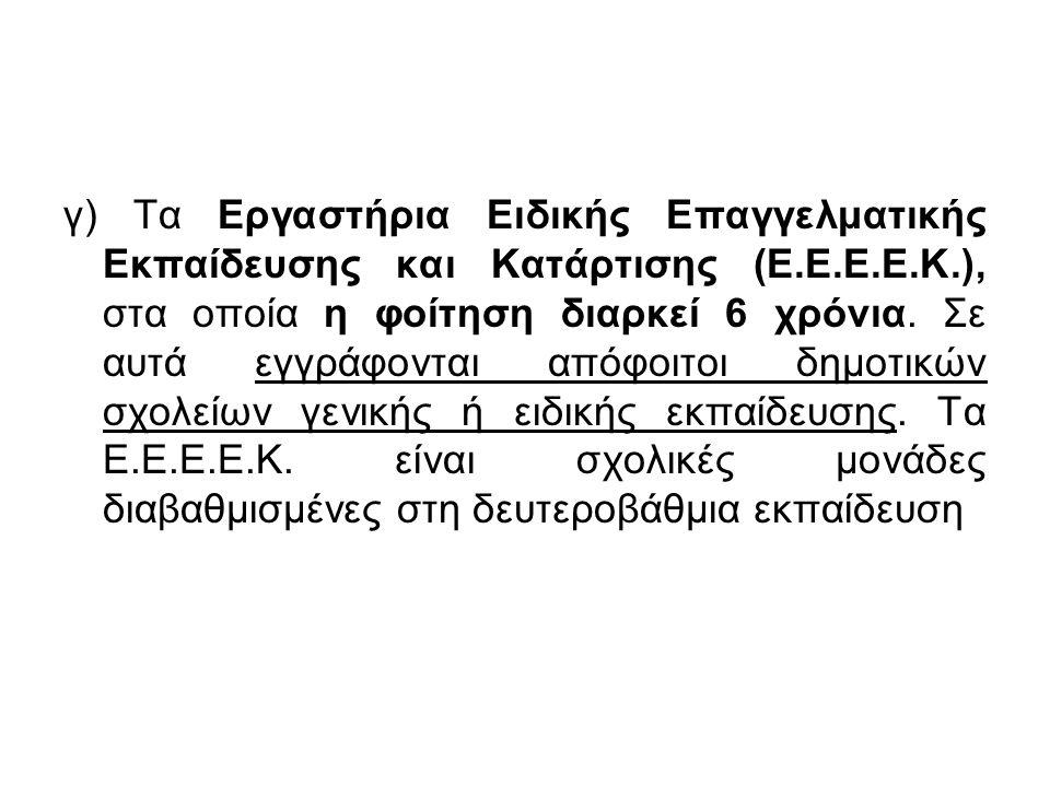 γ) Τα Εργαστήρια Ειδικής Επαγγελματικής Εκπαίδευσης και Κατάρτισης (Ε.Ε.Ε.Ε.Κ.), στα οποία η φοίτηση διαρκεί 6 χρόνια. Σε αυτά εγγράφονται απόφοιτοι δ