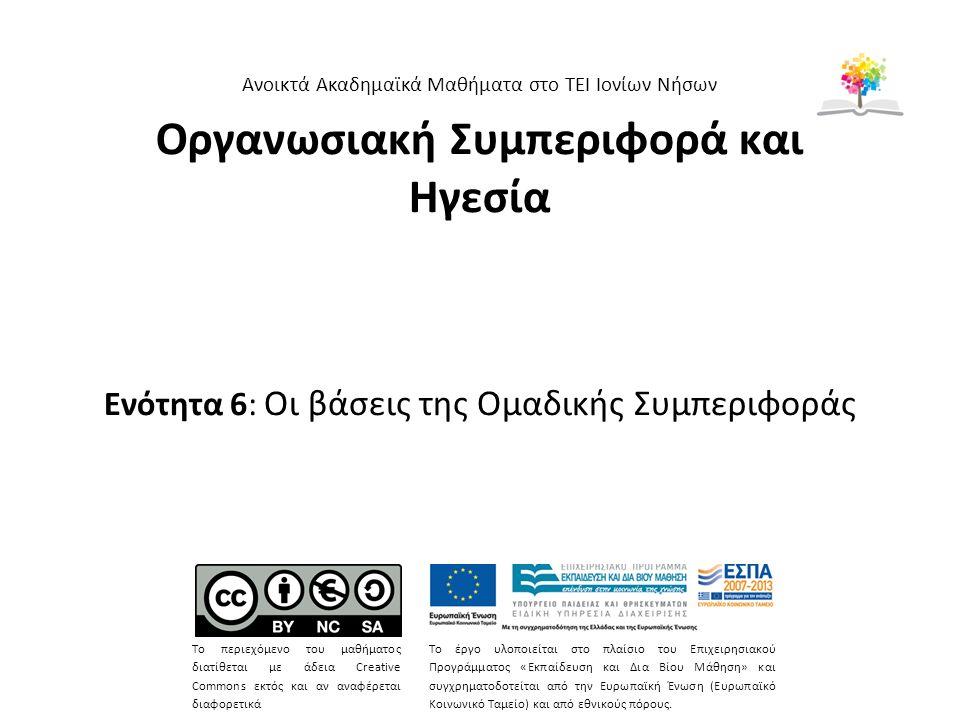 Οργανωσιακή Συμπεριφορά και Ηγεσία Ενότητα 6: Οι βάσεις της Ομαδικής Συμπεριφοράς Ανοικτά Ακαδημαϊκά Μαθήματα στο ΤΕΙ Ιονίων Νήσων Το περιεχόμενο του μαθήματος διατίθεται με άδεια Creative Commons εκτός και αν αναφέρεται διαφορετικά Το έργο υλοποιείται στο πλαίσιο του Επιχειρησιακού Προγράμματος «Εκπαίδευση και Δια Βίου Μάθηση» και συγχρηματοδοτείται από την Ευρωπαϊκή Ένωση (Ευρωπαϊκό Κοινωνικό Ταμείο) και από εθνικούς πόρους.