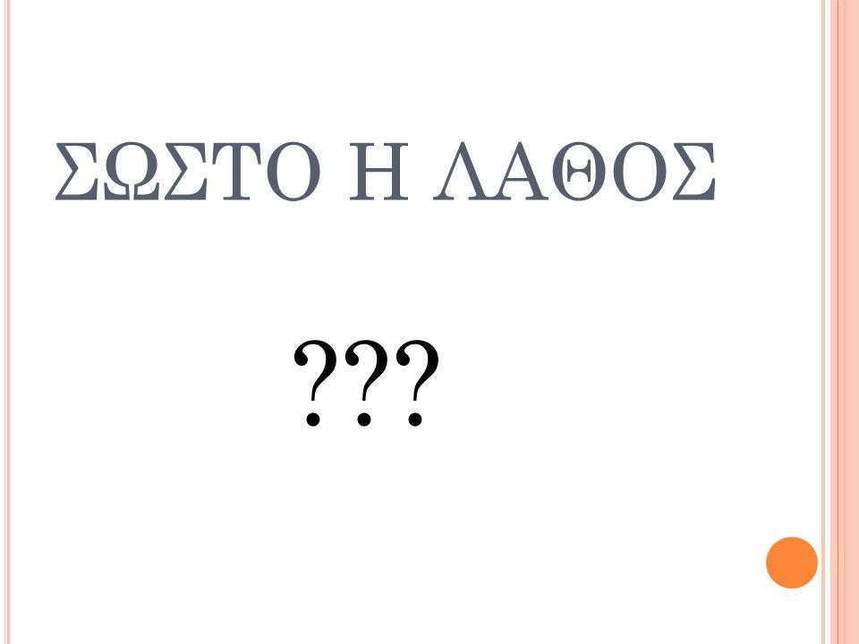 ΣΩΣΤΟ Η ΛΑΘΟΣ