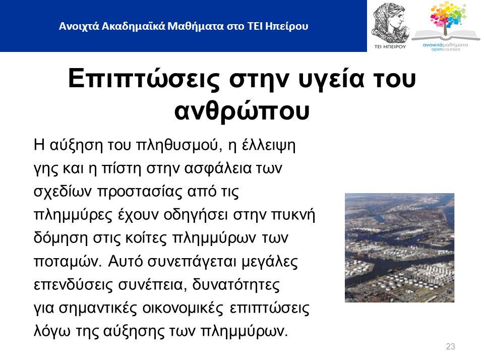 23 Ανοιχτά Ακαδημαϊκά Μαθήματα στο ΤΕΙ Ηπείρου Επιπτώσεις στην υγεία του ανθρώπου Η αύξηση του πληθυσμού, η έλλειψη γης και η πίστη στην ασφάλεια των σχεδίων προστασίας από τις πλημμύρες έχουν οδηγήσει στην πυκνή δόμηση στις κοίτες πλημμύρων των ποταμών.