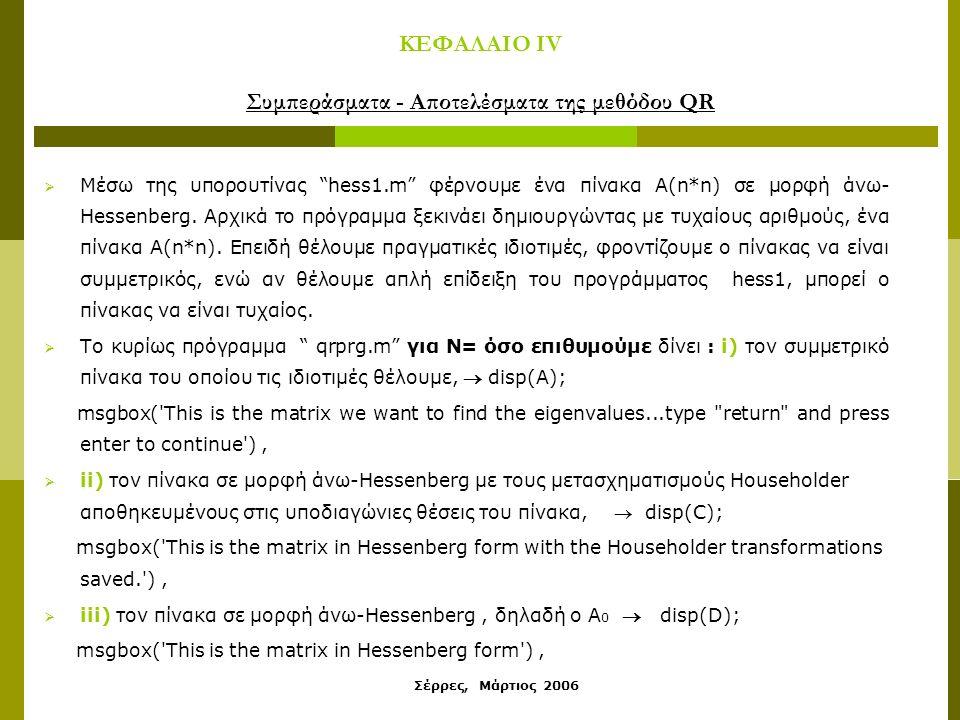 Σέρρες, Μάρτιος 2006 ΚΕΦΑΛΑΙΟ IV Συμπεράσματα - Αποτελέσματα της μεθόδου QR  Μέσω της υπορουτίνας hess1.m φέρνουμε ένα πίνακα A(n*n) σε μορφή άνω- Hessenberg.