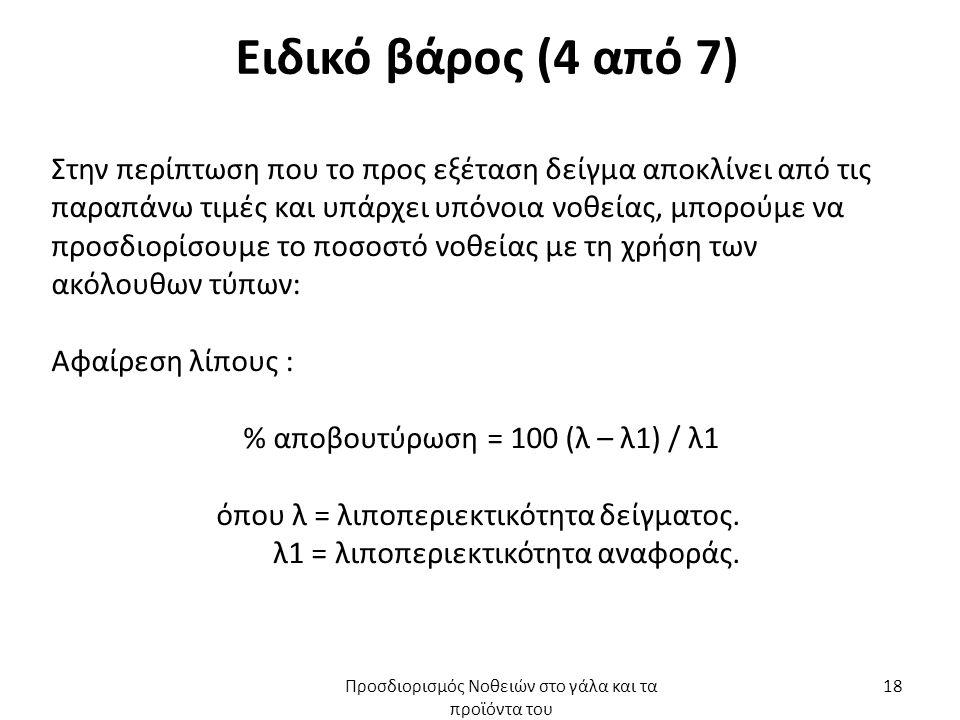 Ειδικό βάρος (4 από 7) Στην περίπτωση που το προς εξέταση δείγμα αποκλίνει από τις παραπάνω τιμές και υπάρχει υπόνοια νοθείας, μπορούμε να προσδιορίσουμε το ποσοστό νοθείας με τη χρήση των ακόλουθων τύπων: Αφαίρεση λίπους : % αποβουτύρωση = 100 (λ – λ1) / λ1 όπου λ = λιποπεριεκτικότητα δείγματος.