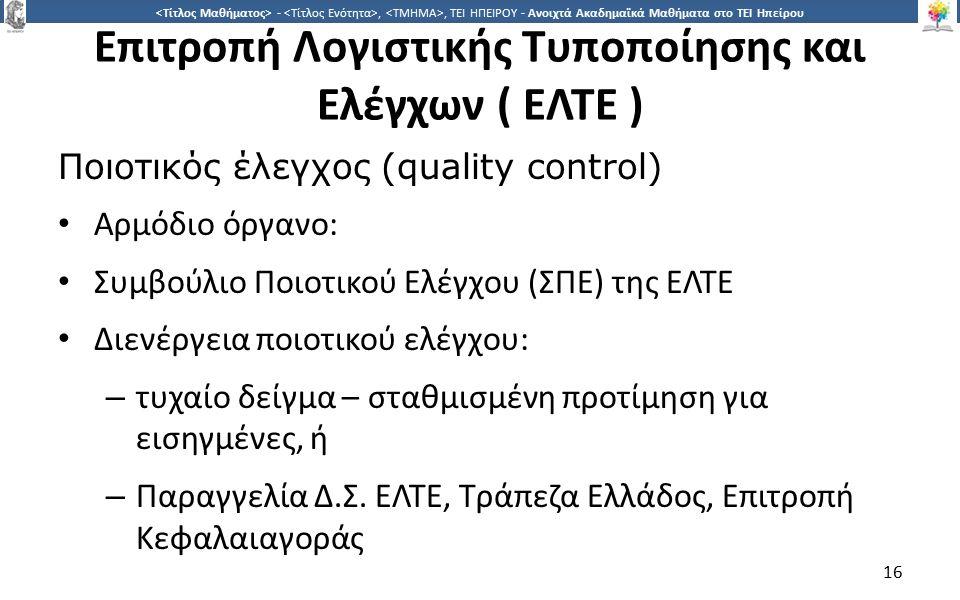 1616 -,, ΤΕΙ ΗΠΕΙΡΟΥ - Ανοιχτά Ακαδημαϊκά Μαθήματα στο ΤΕΙ Ηπείρου Επιτροπή Λογιστικής Τυποποίησης και Ελέγχων ( ΕΛΤΕ ) Ποιοτικός έλεγχος (quality control) Αρμόδιο όργανο: Συμβούλιο Ποιοτικού Ελέγχου (ΣΠΕ) της ΕΛΤΕ Διενέργεια ποιοτικού ελέγχου: – τυχαίο δείγμα – σταθμισμένη προτίμηση για εισηγμένες, ή – Παραγγελία Δ.Σ.