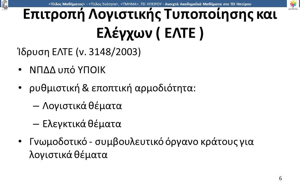 6 -,, ΤΕΙ ΗΠΕΙΡΟΥ - Ανοιχτά Ακαδημαϊκά Μαθήματα στο ΤΕΙ Ηπείρου Επιτροπή Λογιστικής Τυποποίησης και Ελέγχων ( ΕΛΤΕ ) Ίδρυση ΕΛΤΕ (ν. 3148/2003) ΝΠΔΔ υ