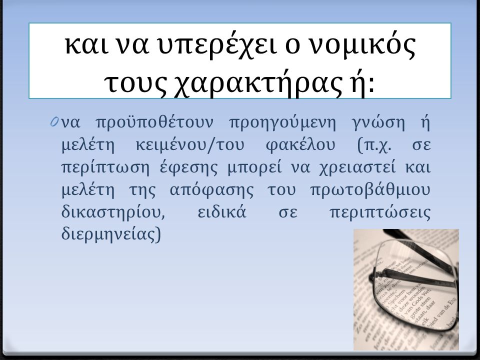 και να υπερέχει ο νομικός τους χαρακτήρας ή: 0 να προϋποθέτουν προηγούμενη γνώση ή μελέτη κειμένου/του φακέλου (π.χ. σε περίπτωση έφεσης μπορεί να χρε