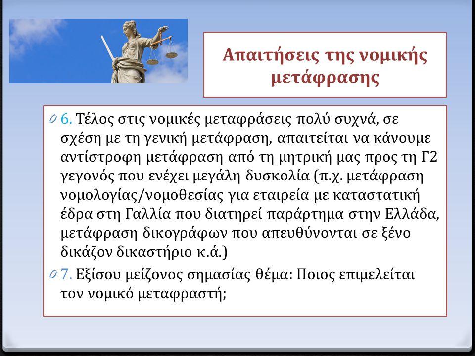 0 6. Τέλος στις νομικές μεταφράσεις πολύ συχνά, σε σχέση με τη γενική μετάφραση, απαιτείται να κάνουμε αντίστροφη μετάφραση από τη μητρική μας προς τη
