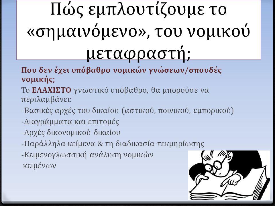 Πώς εμπλουτίζουμε το «σημαινόμενο», του νομικού μεταφραστή; Που δεν έχει υπόβαθρο νομικών γνώσεων/σπουδές νομικής; Το ΕΛΑΧΙΣΤΟ γνωστικό υπόβαθρο, θα μ