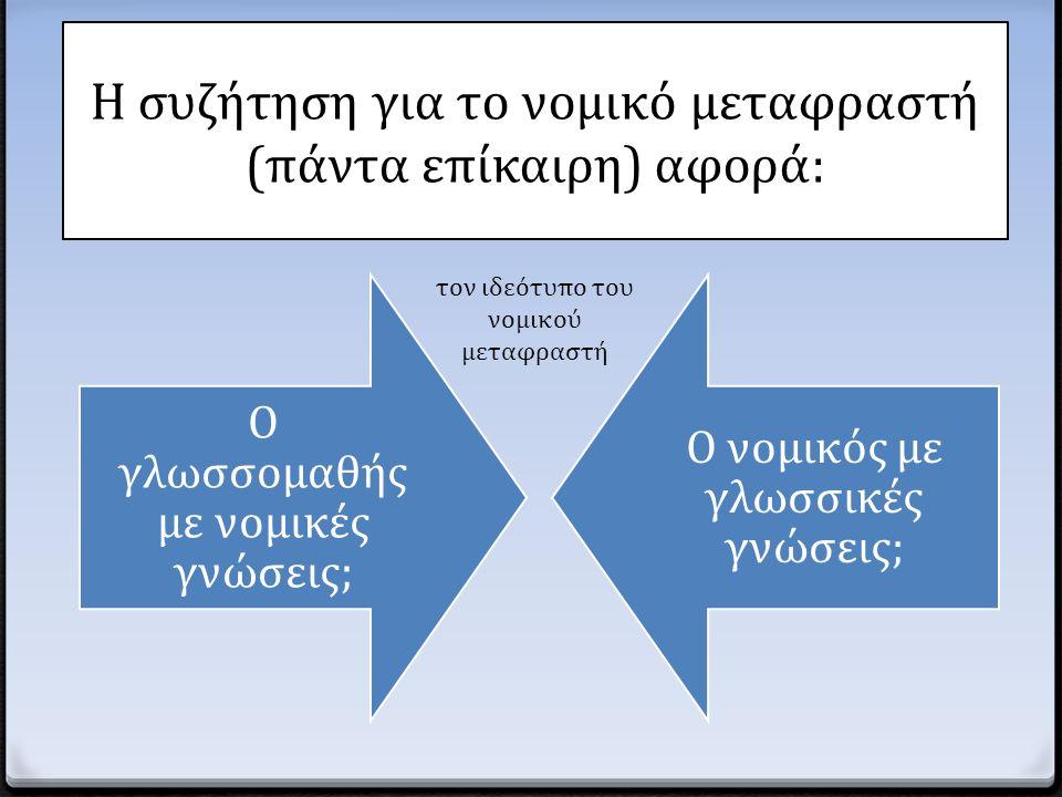 Ενδεχομένως, ο «ιδανικός» νομικός μεταφραστής: 0 Είναι νομικός με μεταφραστικές σπουδές 0 Είναι απόφοιτος ξένης φιλολογίας/μεταφραστικού τμήματος με νομικές σπουδές 0 Είναι πτυχιούχος με ΜΔΕ στη μετάφραση και εξειδίκευση στη νομική μετάφραση ΑΛΛΑ κυρίως: θεραπεύει τη νομική μετάφραση με ενδελεχή μελέτη και σπουδή, ελέγχοντας το μετάφρασμα και ανατροφοδοτώντας τη διαδικασία.