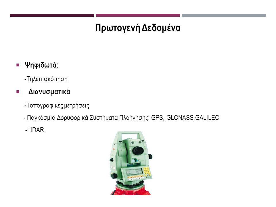 Πρωτογενή Δεδομένα  Ψηφιδωτά: -Τηλεπισκόπηση  Διανυσματικά -Τοπογραφικές μετρήσεις - Παγκόσμια Δορυφορικά Συστήματα Πλοήγησης: GPS, GLONASS,GALILEO -LIDAR