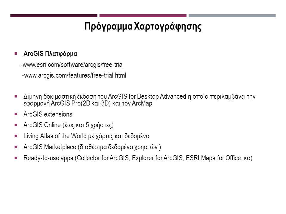 Πρόγραμμα Χαρτογράφησης  ArcGIS Πλατφόρμα -www.esri.com/software/arcgis/free-trial -www.arcgis.com/features/free-trial.html  Δίμηνη δοκιμαστική έκδοση του ArcGIS for Desktop Advanced η οποία περιλαμβάνει την εφαρμογή ArcGIS Pro(2D και 3D) και τον ArcMap  ArcGIS extensions  ArcGIS Online (έως και 5 χρήστες)  Living Atlas of the World με χάρτες και δεδομένα  ArcGIS Marketplace (διαθέσιμα δεδομένα χρηστών )  Ready-to-use apps (Collector for ArcGIS, Explorer for ArcGIS, ESRI Maps for Office, κα)