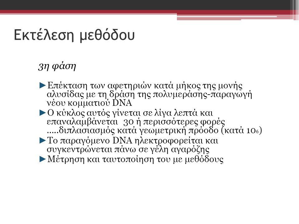 Εκτέλεση μεθόδου 3η φάση ► Επέκταση των αφετηριών κατά μήκος της μονής αλυσίδας με τη δράση της πολυμεράσης-παραγωγή νέου κομματιού DNA ► Ο κύκλος αυτός γίνεται σε λίγα λεπτά και επαναλαμβάνεται 30 ή περισσότερες φορές …..διπλασιασμός κατά γεωμετρική πρόοδο (κατά 10 6 ) ► Το παραγόμενο DNA ηλεκτροφορείται και συγκεντρώνεται πάνω σε γέλη αγαρόζης ► Μέτρηση και ταυτοποίηση του με μεθόδους