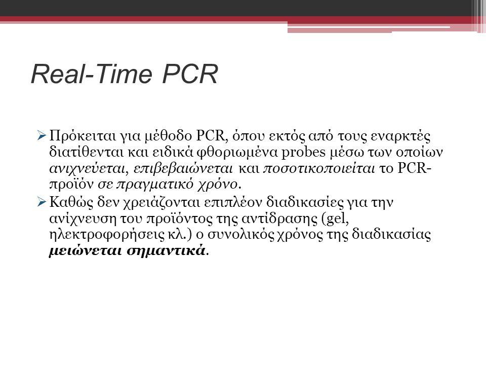 Real-Time PCR  Πρόκειται για μέθοδο PCR, όπου εκτός από τους εναρκτές διατίθενται και ειδικά φθοριωμένα probes μέσω των οποίων ανιχνεύεται, επιβεβαιώνεται και ποσοτικοποιείται το PCR- προϊόν σε πραγματικό χρόνο.