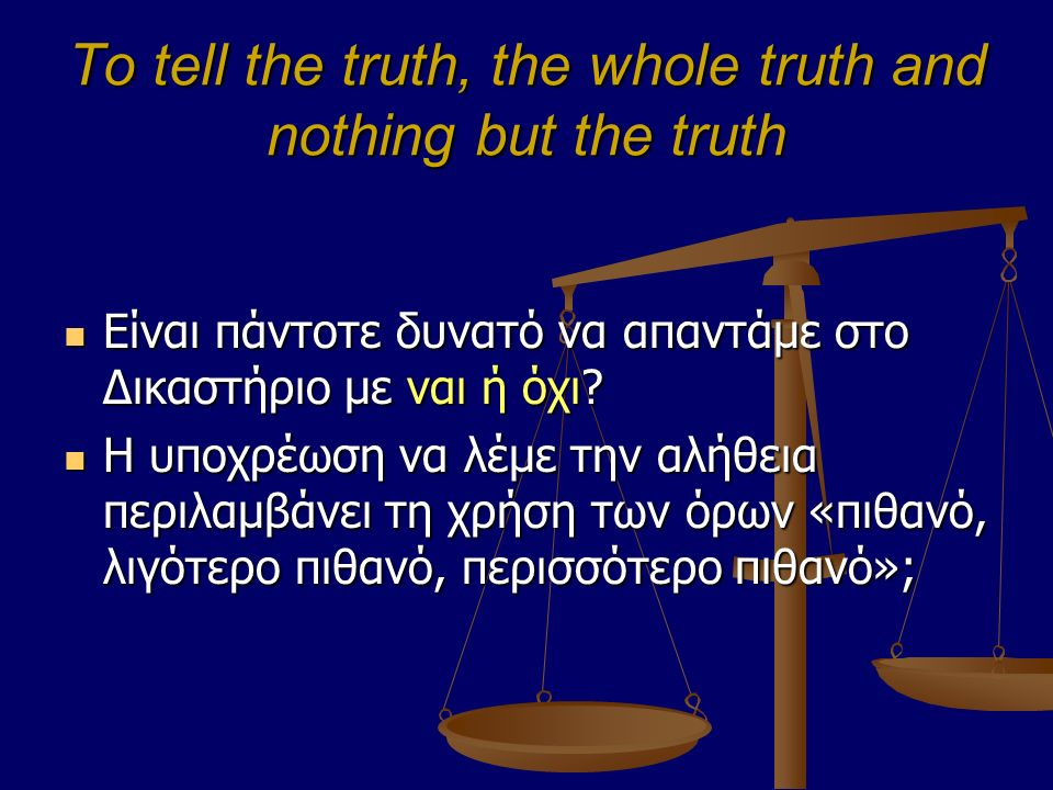 To tell the truth, the whole truth and nothing but the truth Είναι πάντοτε δυνατό να απαντάμε στο Δικαστήριο με ναι ή όχι.