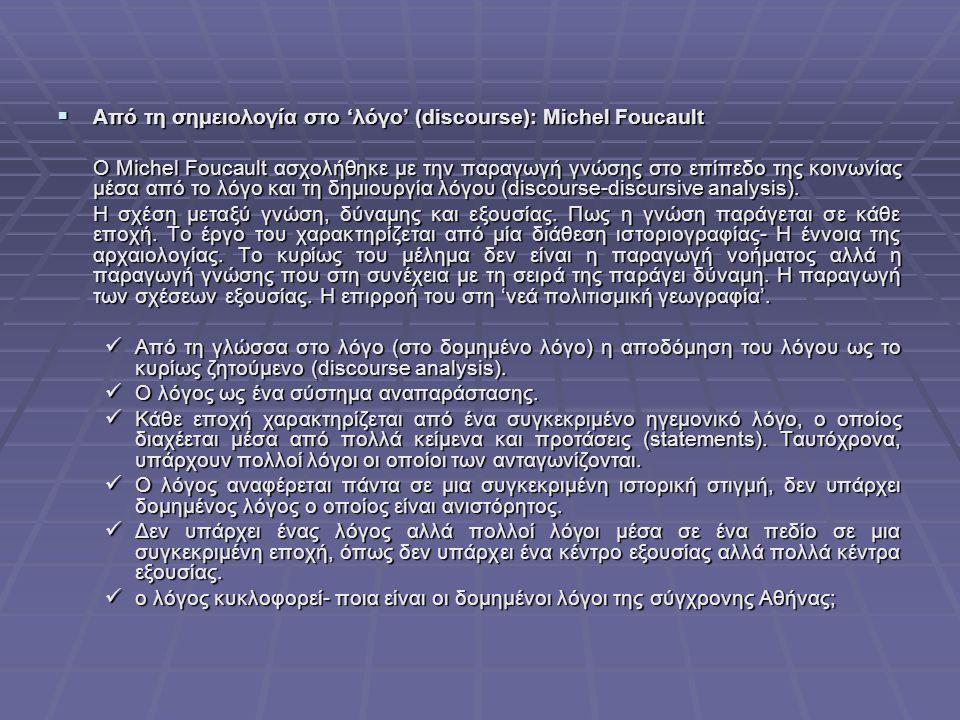  Από τη σημειολογία στο 'λόγο' (discourse): Michel Foucault O Michel Foucault ασχολήθηκε με την παραγωγή γνώσης στο επίπεδο της κοινωνίας μέσα από το λόγο και τη δημιουργία λόγου (discourse-discursive analysis).