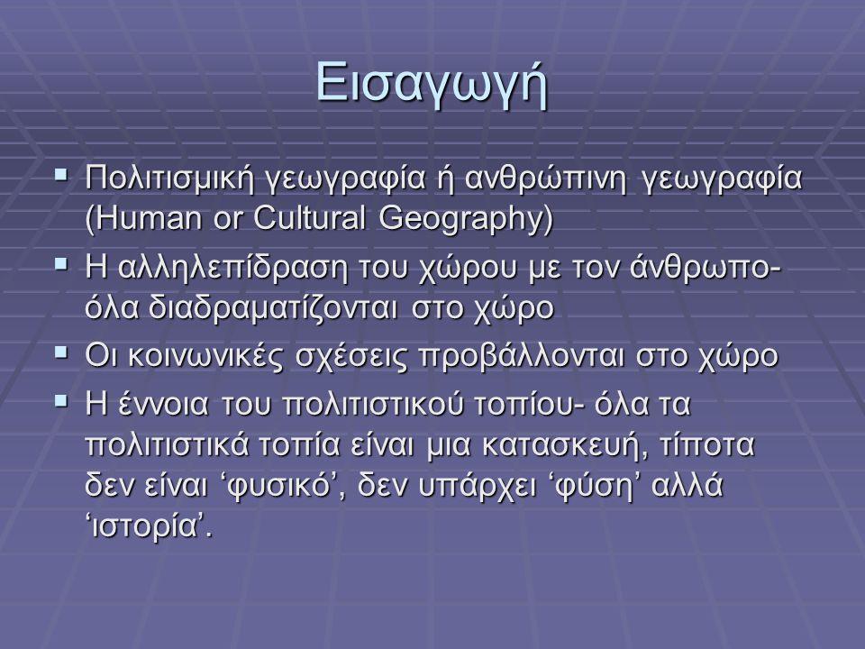 Εισαγωγή  Πολιτισμική γεωγραφία ή ανθρώπινη γεωγραφία (Human or Cultural Geography)  Η αλληλεπίδραση του χώρου με τον άνθρωπο- όλα διαδραματίζονται στο χώρο  Οι κοινωνικές σχέσεις προβάλλονται στο χώρο  Η έννοια του πολιτιστικού τοπίου- όλα τα πολιτιστικά τοπία είναι μια κατασκευή, τίποτα δεν είναι 'φυσικό', δεν υπάρχει 'φύση' αλλά 'ιστορία'.