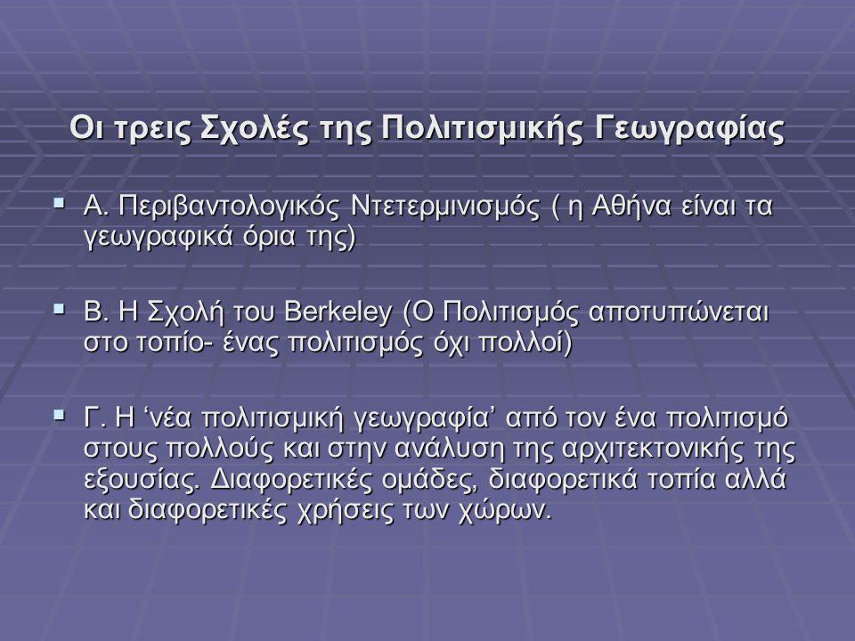 Οι τρεις Σχολές της Πολιτισμικής Γεωγραφίας  Α. Περιβαντολογικός Ντετερμινισμός ( η Αθήνα είναι τα γεωγραφικά όρια της)  Β. Η Σχολή του Berkeley (Ο