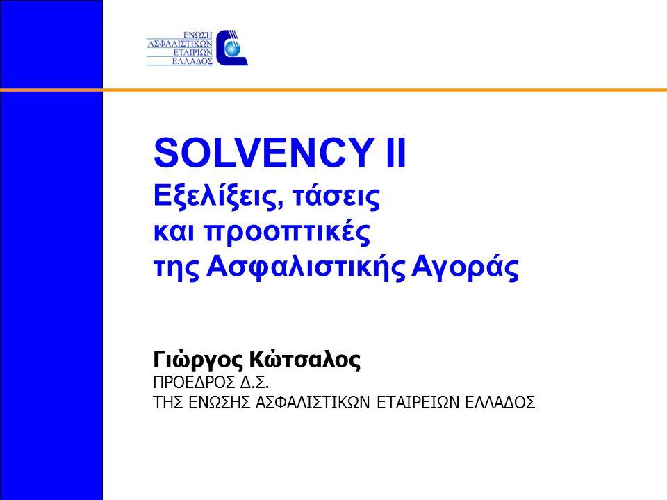 SOLVENCY II Εξελίξεις, τάσεις και προοπτικές της Ασφαλιστικής Αγοράς Γιώργος Κώτσαλος ΠΡΟΕΔΡΟΣ Δ.Σ.