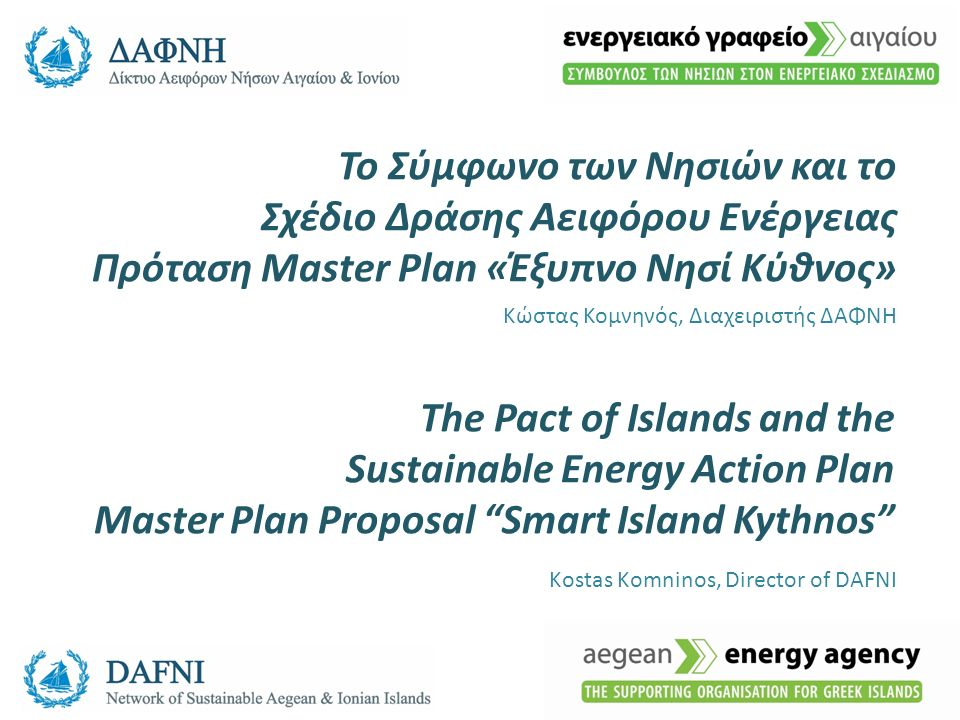 Το Σύμφωνο των Νησιών και το Σχέδιο Δράσης Αειφόρου Ενέργειας Πρόταση Master Plan «Έξυπνο Νησί Κύθνος» Κώστας Κομνηνός, Διαχειριστής ΔΑΦΝΗ The Pact of Islands and the Sustainable Energy Action Plan Master Plan Proposal Smart Island Kythnos Kostas Komninos, Director of DAFNI