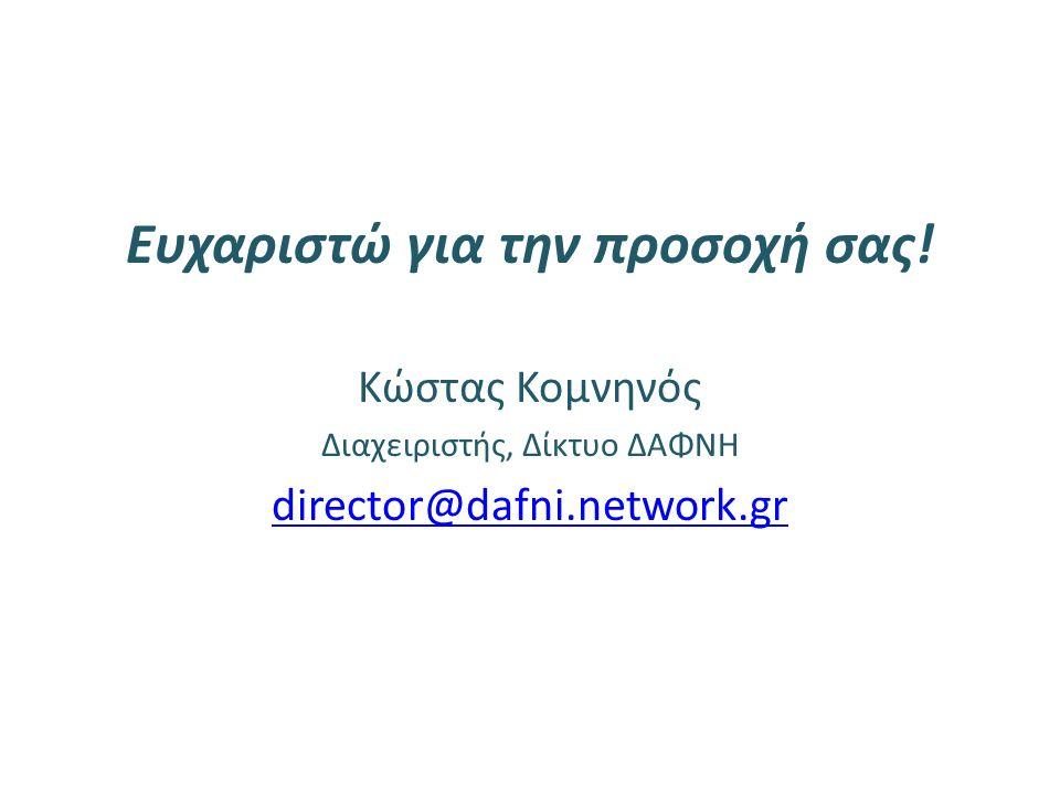 Ευχαριστώ για την προσοχή σας! Κώστας Κομνηνός Διαχειριστής, Δίκτυο ΔΑΦΝΗ director@dafni.network.gr