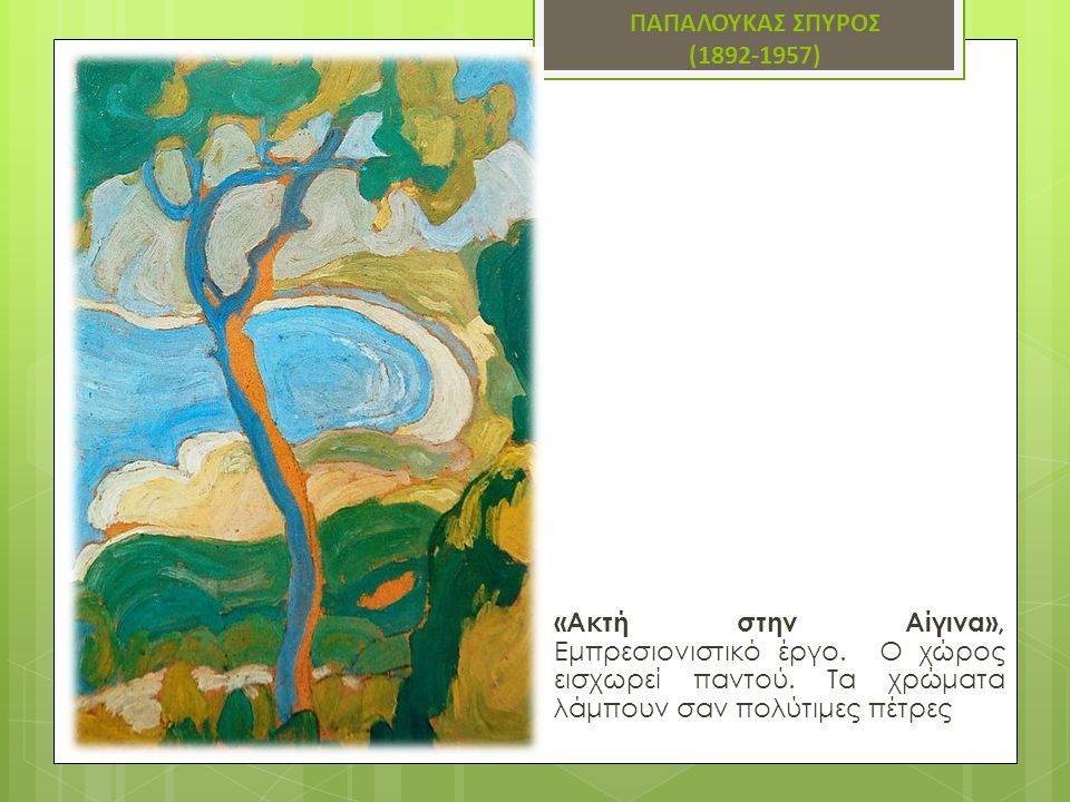 ΠΑΠΑΛΟΥΚΑΣ ΣΠΥΡΟΣ (1892-1957) «Ακτή στην Αίγινα», Εμπρεσιονιστικό έργο. Ο χώρος εισχωρεί παντού. Τα χρώματα λάμπουν σαν πολύτιμες πέτρες