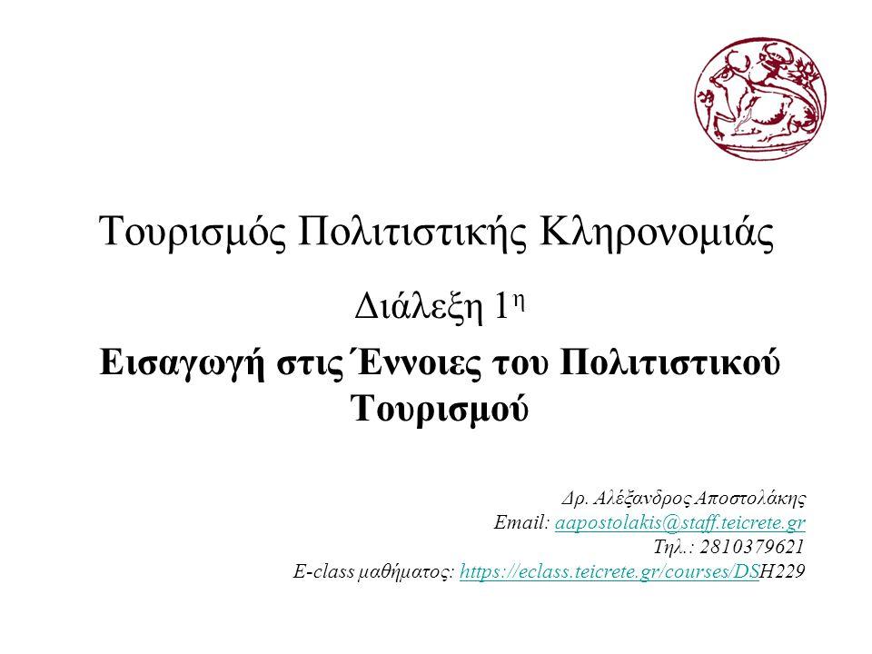 Τουρισμός Πολιτιστικής Κληρονομιάς Διάλεξη 1 η Εισαγωγή στις Έννοιες του Πολιτιστικού Τουρισμού Δρ. Αλέξανδρος Αποστολάκης Email: aapostolakis@staff.t