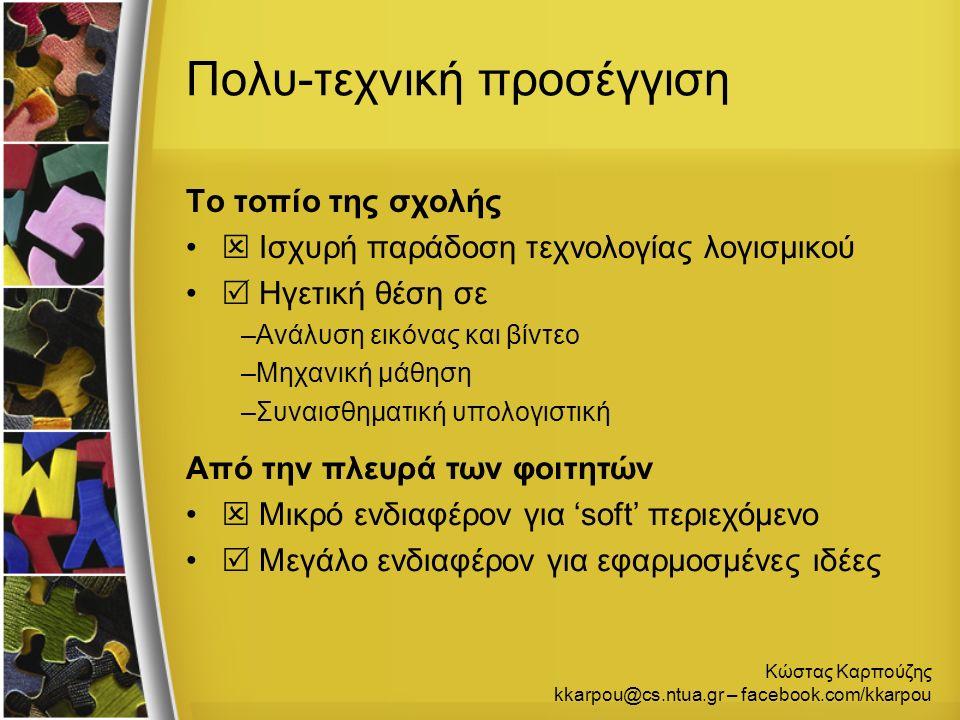 Κώστας Καρπούζης kkarpou@cs.ntua.gr – facebook.com/kkarpou Ακολουθία μαθημάτων Ένταση του εφαρμοσμένου τμήματος –Γραφική με υπολογιστές (game development) – 6 ο –Ανάλυση εικόνας (εργαστήριο matlab) – 7 ο –Τεχνητά νευρωνικά δίκτυα (μηχανική μάθηση) – 9 ο Στο τέλος της ακολουθίας έχει δημιουργηθεί μια συνολική εικόνα  Ιδιαίτερο ενδιαφέρον για διπλωματικές εργασίες στο αντικείμενο  Ξεκινώντας από την ανάλυση εικόνας, μέχρι την επικοινωνία ανθρώπου-ρομπότ και τα παιχνίδια σοβαρού σκοπού