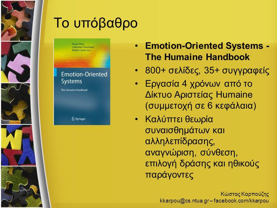 Κώστας Καρπούζης kkarpou@cs.ntua.gr – facebook.com/kkarpou Το υπόβαθρο Emotion-Oriented Systems - The Humaine Handbook 800+ σελίδες, 35+ συγγραφείς Εργασία 4 χρόνων από το Δίκτυο Αριστείας Humaine (συμμετοχή σε 6 κεφάλαια) Καλύπτει θεωρία συναισθημάτων και αλληλεπίδρασης, αναγνώριση, σύνθεση, επιλογή δράσης και ηθικούς παράγοντες