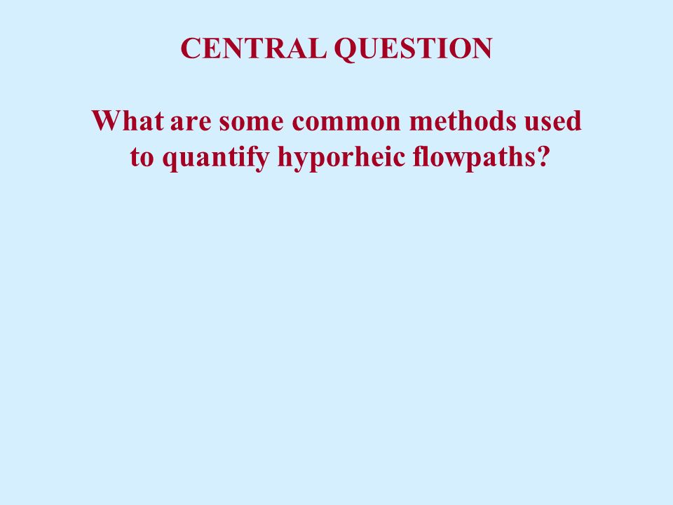 CENTRAL QUESTION What are some common methods used to quantify hyporheic flowpaths