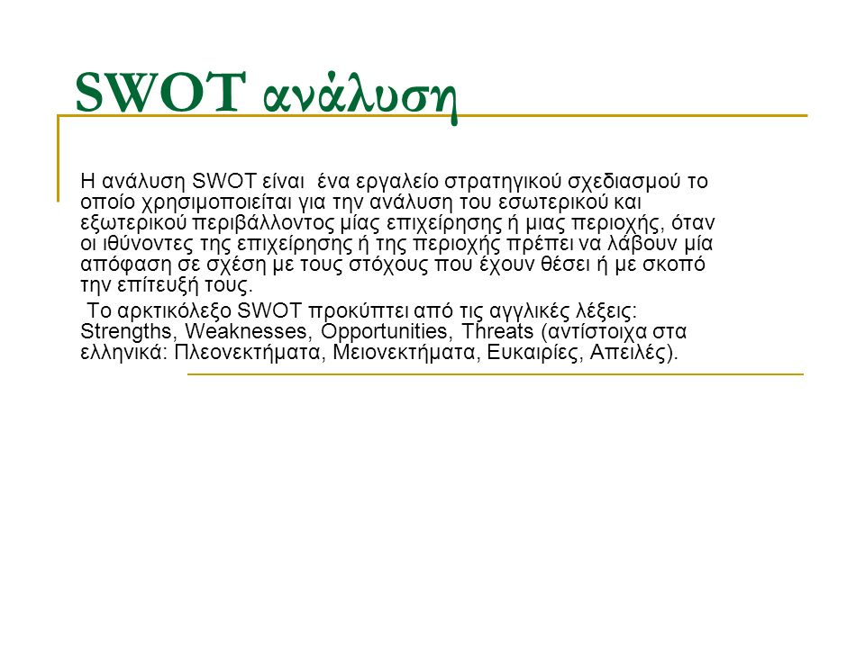 SWOT ανάλυση Η ανάλυση SWOT είναι ένα εργαλείο στρατηγικού σχεδιασμού το οποίο χρησιμοποιείται για την ανάλυση του εσωτερικού και εξωτερικού περιβάλλοντος μίας επιχείρησης ή μιας περιοχής, όταν οι ιθύνοντες της επιχείρησης ή της περιοχής πρέπει να λάβουν μία απόφαση σε σχέση με τους στόχους που έχουν θέσει ή με σκοπό την επίτευξή τους.