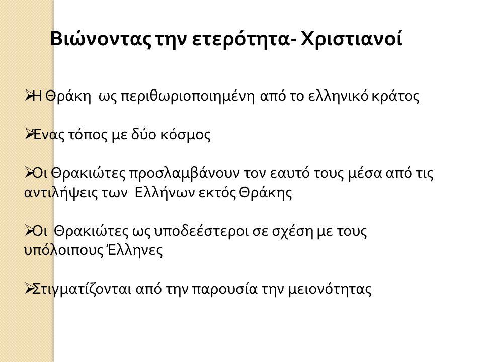 Βιώνοντας την ετερότητα - Χριστιανοί  Η Θράκη ως περιθωριοποιημένη από το ελληνικό κράτος  Ένας τόπος με δύο κόσμος  Οι Θρακιώτες προσλαμβάνουν τον